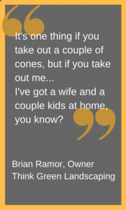 """If you take out me... I've got a wife and a couple of kids at home."" quote from Brian Ramor landscaper in cone zone"